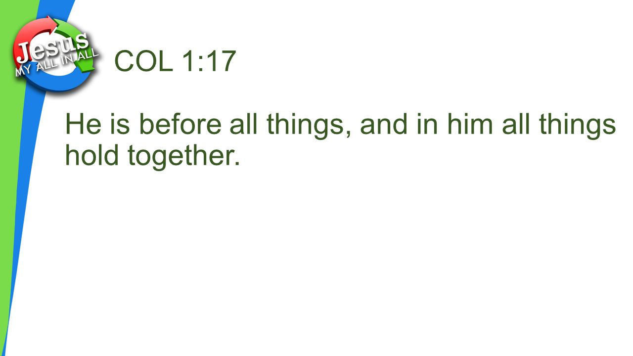 COL 1:17 He is before all things, and in him all things hold together.