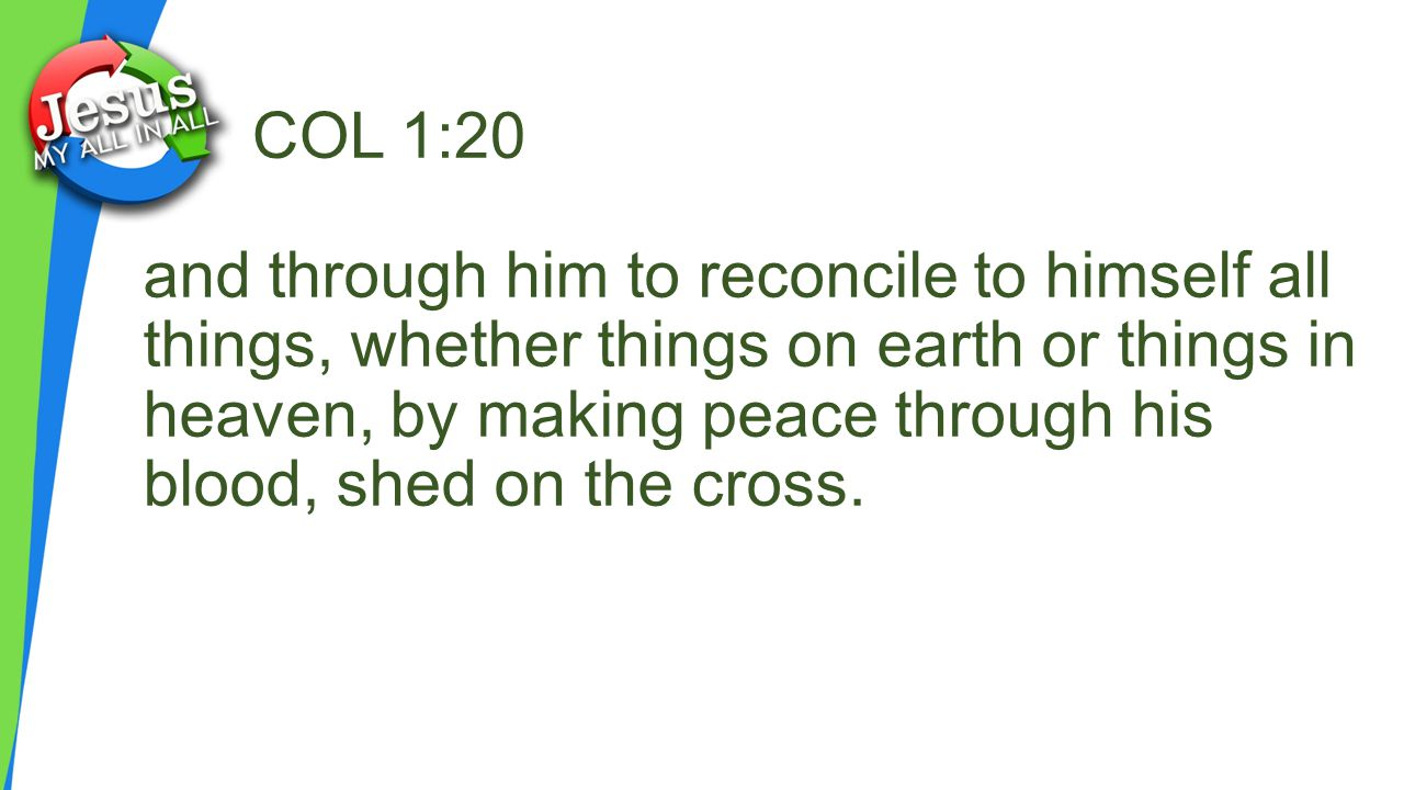 COL 1:20 and through him to reconcile to himself all things, whether things on earth or things in heaven, by making peace through his blood, shed on the cross.