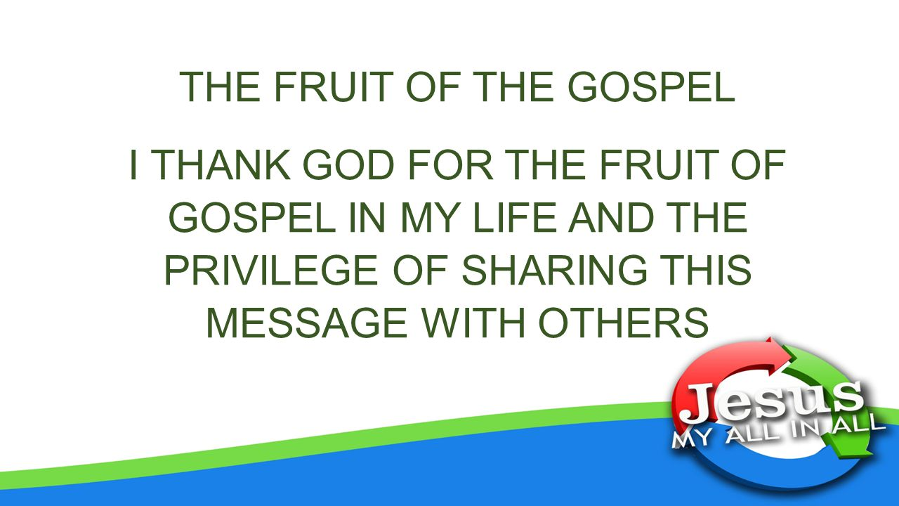 THE FRUIT OF THE GOSPEL I THANK GOD FOR THE FRUIT OF GOSPEL IN MY LIFE AND THE PRIVILEGE OF SHARING THIS MESSAGE WITH OTHERS