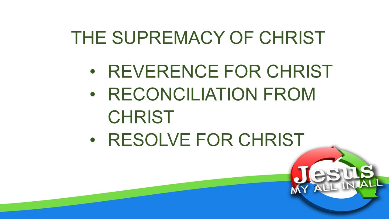 THE SUPREMACY OF CHRIST REVERENCE FOR CHRIST RECONCILIATION FROM CHRIST RESOLVE FOR CHRIST