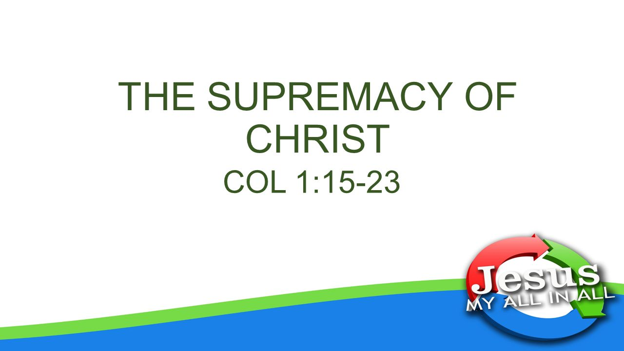 THE SUPREMACY OF CHRIST COL 1:15-23