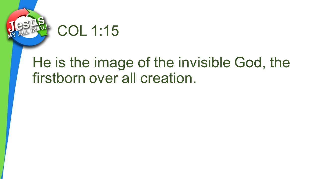 COL 1:15 He is the image of the invisible God, the firstborn over all creation.