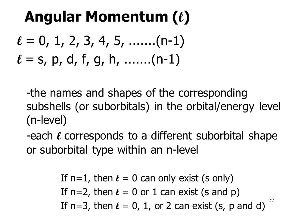 27 Angular Momentum ( l ) l = 0, 1, 2, 3, 4, 5, (n-1) l = s, p, d, f, g, h, (n-1) -the names and shapes of the corresponding subshells (or suborbitals) in the orbital/energy level (n-level) –-each l corresponds to a different suborbital shape or suborbital type within an n-level If n=1, then l = 0 can only exist (s only) If n=2, then l = 0 or 1 can exist (s and p) If n=3, then l = 0, 1, or 2 can exist (s, p and d)
