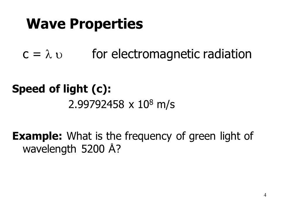 4 Wave Properties c =  for electromagnetic radiation Speed of light (c): x 10 8 m/s Example: What is the frequency of green light of wavelength 5200 Å