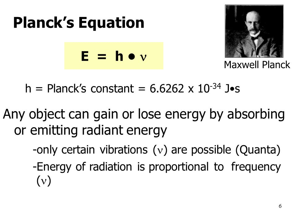 6 E = h h = Planck's constant = x Js Any object can gain or lose energy by absorbing or emitting radiant energy -only certain vibrations ( ) are possible (Quanta) -Energy of radiation is proportional to frequency ( ) Maxwell Planck Planck's Equation