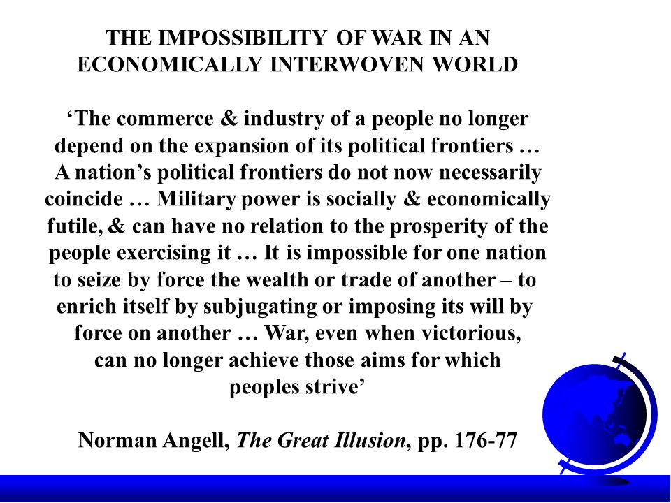 THE IMPOSSIBILITY OF WAR IN AN ECONOMICALLY INTERWOVEN WORLD 'The commerce & industry of a people no longer depend on the expansion of its political frontiers … A nation's political frontiers do not now necessarily coincide … Military power is socially & economically futile, & can have no relation to the prosperity of the people exercising it … It is impossible for one nation to seize by force the wealth or trade of another – to enrich itself by subjugating or imposing its will by force on another … War, even when victorious, can no longer achieve those aims for which peoples strive' Norman Angell, The Great Illusion, pp.