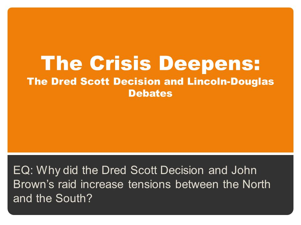 The Crisis Deepens: The Dred Scott Decision and Lincoln-Douglas Debates EQ: Why did the Dred Scott Decision and John Brown's raid increase tensions between the North and the South