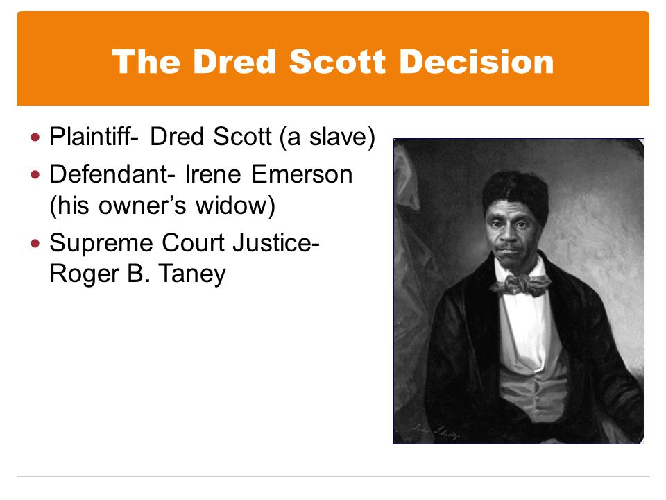 The Dred Scott Decision Plaintiff- Dred Scott (a slave) Defendant- Irene Emerson (his owner's widow) Supreme Court Justice- Roger B.