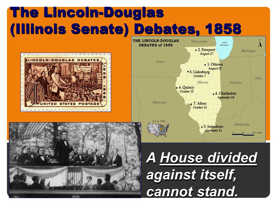 The Lincoln-Douglas (Illinois Senate) Debates, 1858 A House divided against itself, cannot stand.