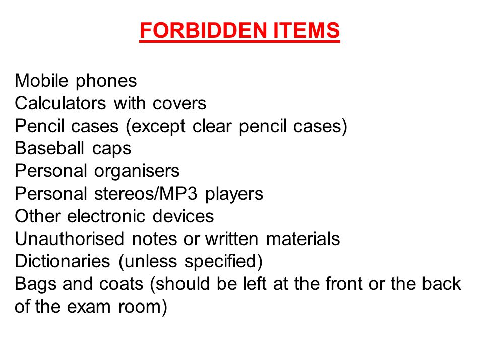 FORBIDDEN ITEMS Mobile phones Calculators with covers Pencil cases (except clear pencil cases) Baseball caps Personal organisers Personal stereos/MP3 players Other electronic devices Unauthorised notes or written materials Dictionaries (unless specified) Bags and coats (should be left at the front or the back of the exam room)