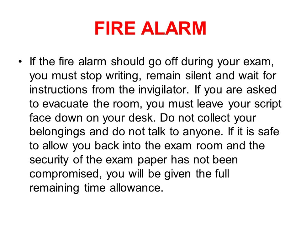 FIRE ALARM If the fire alarm should go off during your exam, you must stop writing, remain silent and wait for instructions from the invigilator.