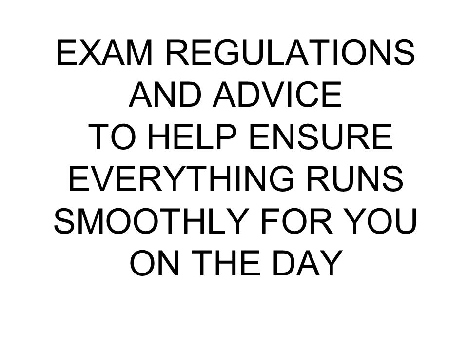 EXAM REGULATIONS AND ADVICE TO HELP ENSURE EVERYTHING RUNS SMOOTHLY FOR YOU ON THE DAY