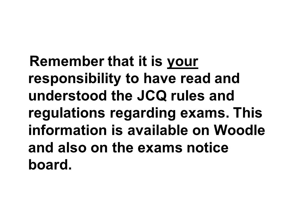 Remember that it is your responsibility to have read and understood the JCQ rules and regulations regarding exams.