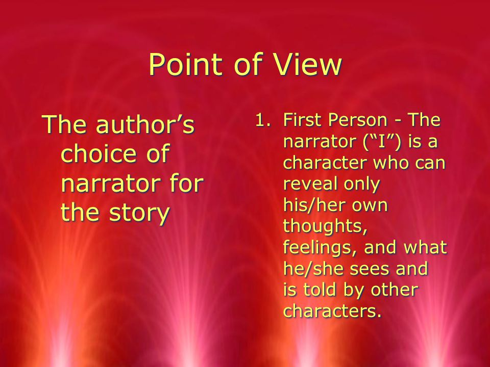 Point of View The author's choice of narrator for the story 1.First Person - The narrator ( I ) is a character who can reveal only his/her own thoughts, feelings, and what he/she sees and is told by other characters.