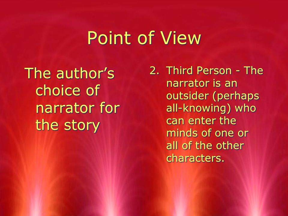 Point of View The author's choice of narrator for the story 2.Third Person - The narrator is an outsider (perhaps all-knowing) who can enter the minds of one or all of the other characters.