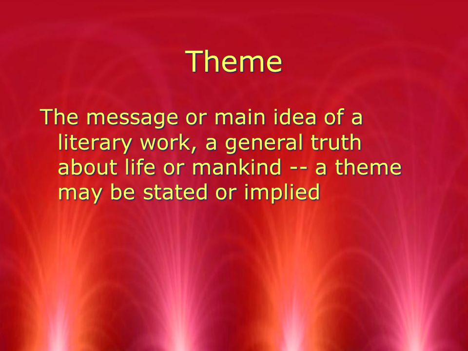 Theme The message or main idea of a literary work, a general truth about life or mankind -- a theme may be stated or implied