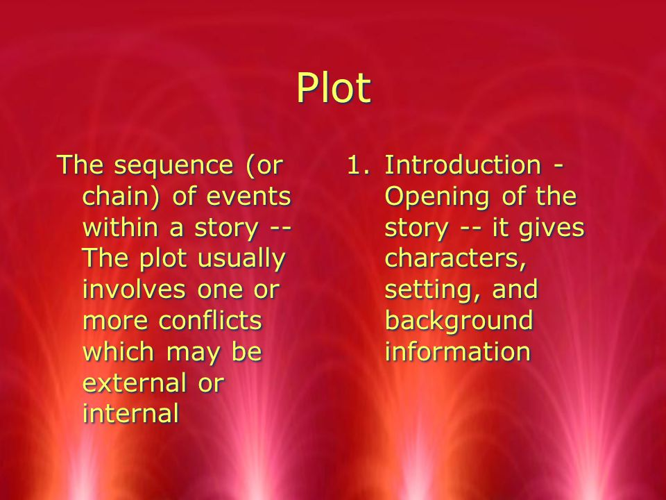 Plot The sequence (or chain) of events within a story -- The plot usually involves one or more conflicts which may be external or internal 1.Introduction - Opening of the story -- it gives characters, setting, and background information