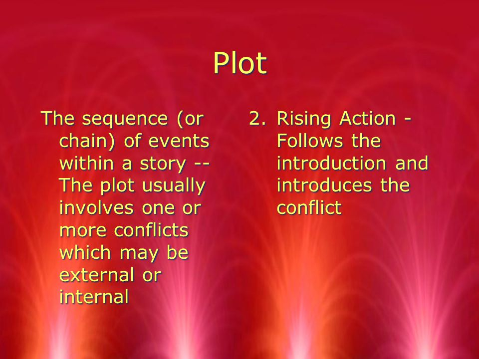 Plot The sequence (or chain) of events within a story -- The plot usually involves one or more conflicts which may be external or internal 2.Rising Action - Follows the introduction and introduces the conflict
