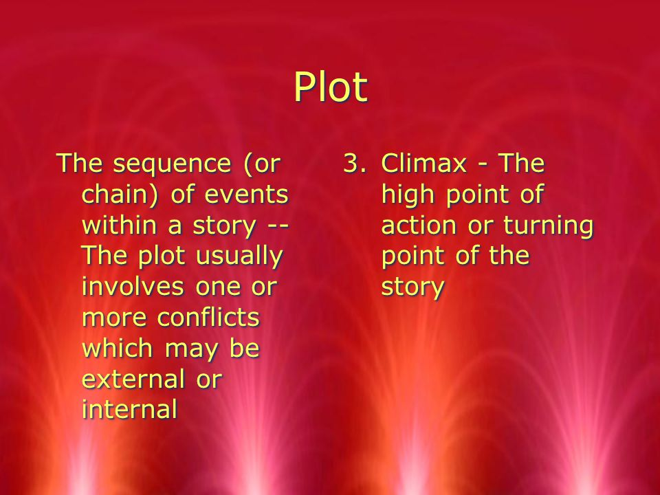 Plot The sequence (or chain) of events within a story -- The plot usually involves one or more conflicts which may be external or internal 3.Climax - The high point of action or turning point of the story