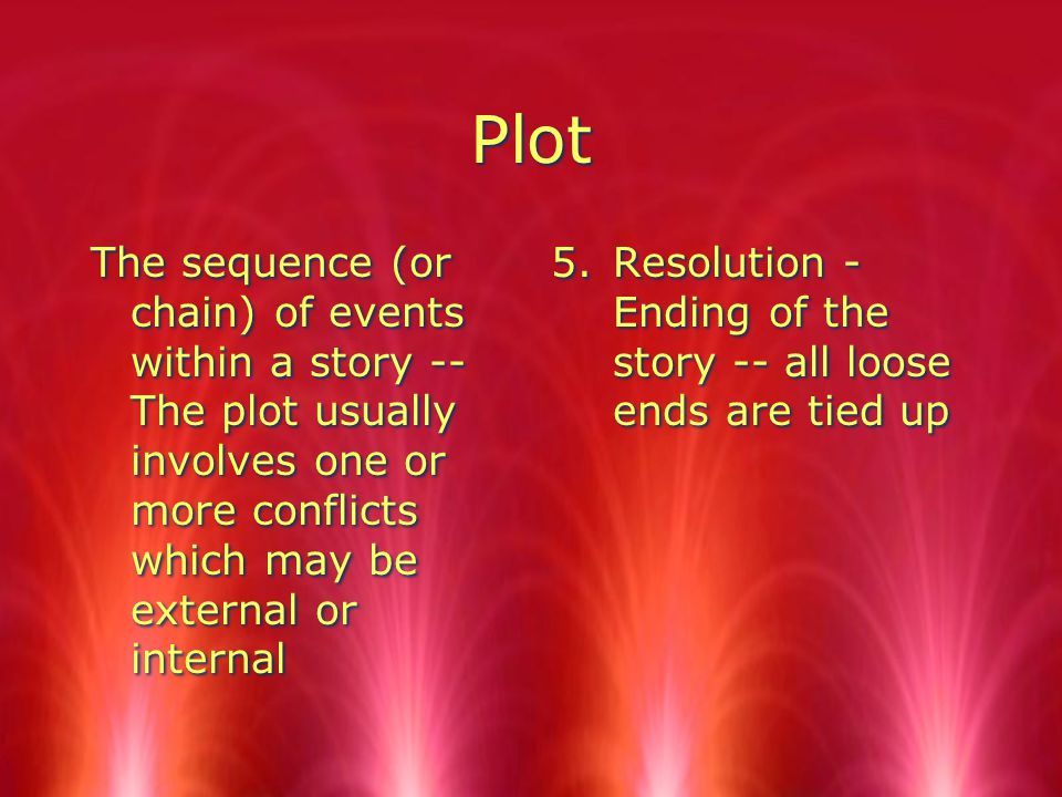 Plot The sequence (or chain) of events within a story -- The plot usually involves one or more conflicts which may be external or internal 5.Resolution - Ending of the story -- all loose ends are tied up
