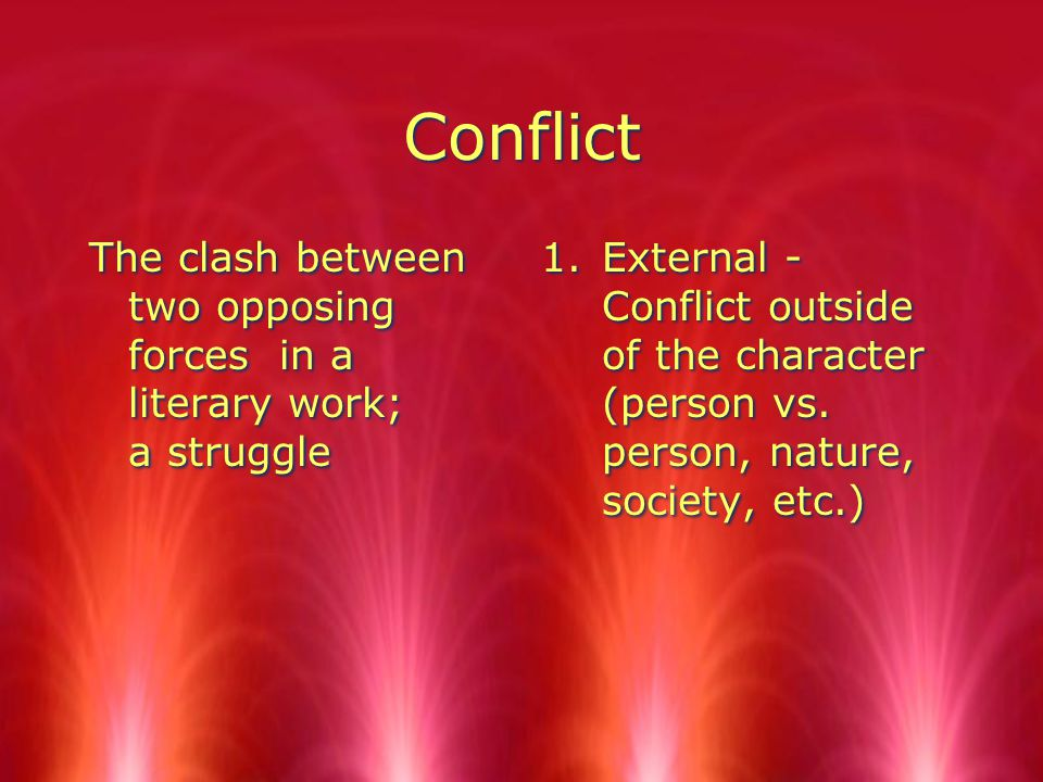 Conflict The clash between two opposing forces in a literary work; a struggle 1.External - Conflict outside of the character (person vs.