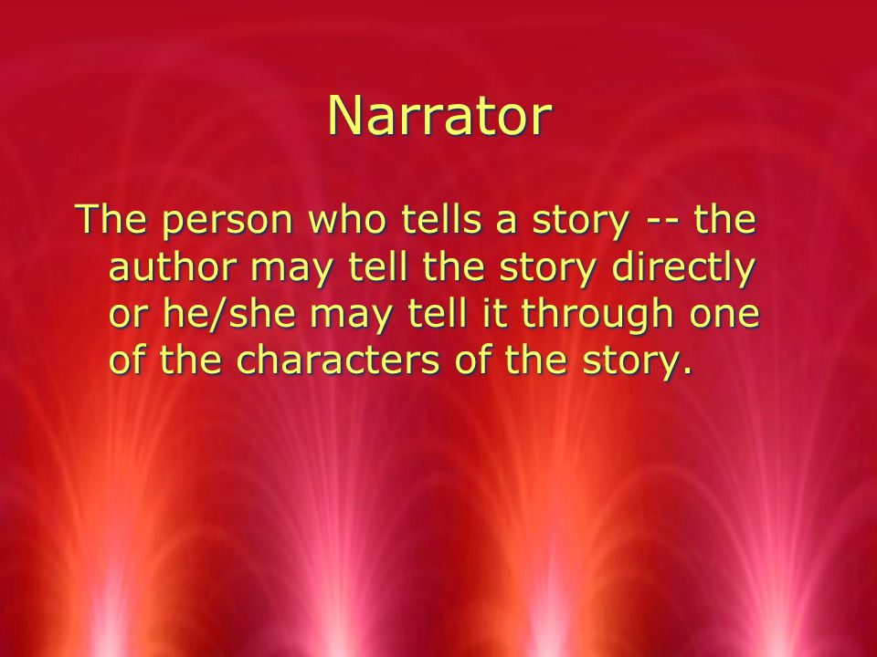 Narrator The person who tells a story -- the author may tell the story directly or he/she may tell it through one of the characters of the story.
