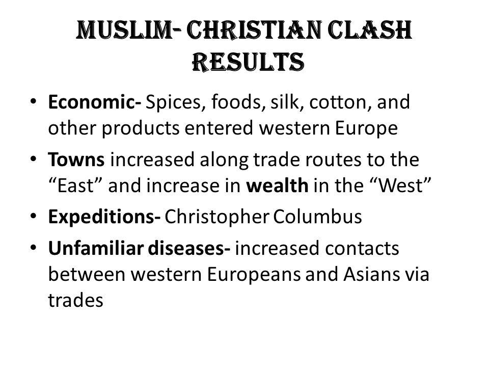Muslim- Christian Clash results Economic- Spices, foods, silk, cotton, and other products entered western Europe Towns increased along trade routes to the East and increase in wealth in the West Expeditions- Christopher Columbus Unfamiliar diseases- increased contacts between western Europeans and Asians via trades