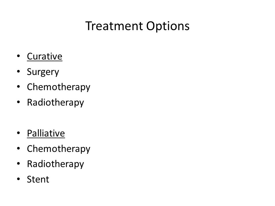 Treatment Options Curative Surgery Chemotherapy Radiotherapy Palliative Chemotherapy Radiotherapy Stent