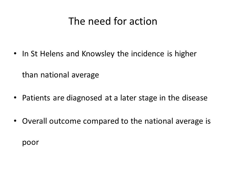 The need for action In St Helens and Knowsley the incidence is higher than national average Patients are diagnosed at a later stage in the disease Overall outcome compared to the national average is poor
