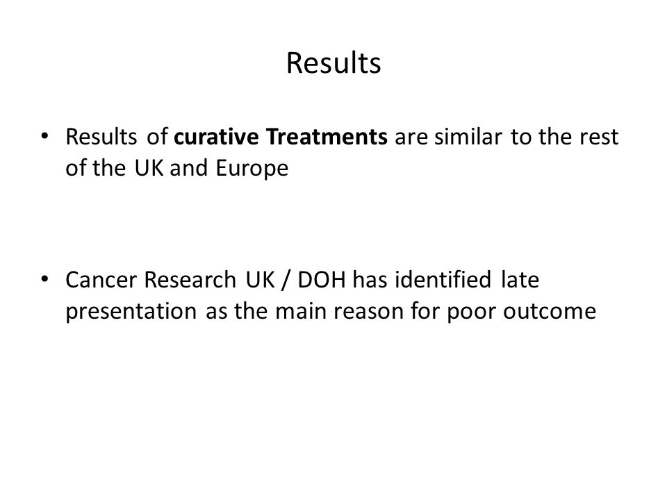 Results Results of curative Treatments are similar to the rest of the UK and Europe Cancer Research UK / DOH has identified late presentation as the main reason for poor outcome