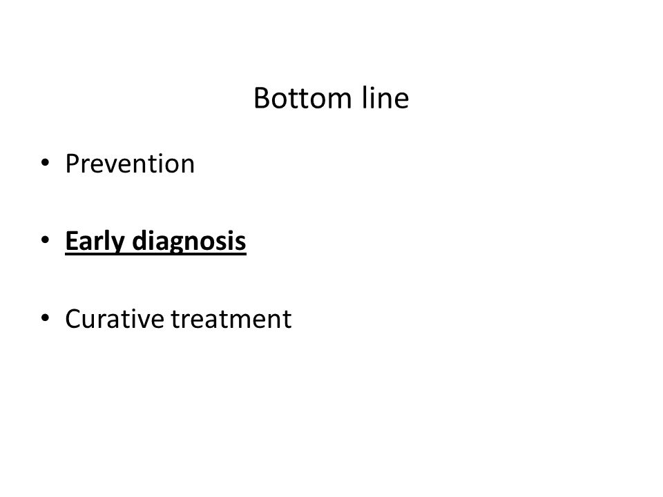 Bottom line Prevention Early diagnosis Curative treatment