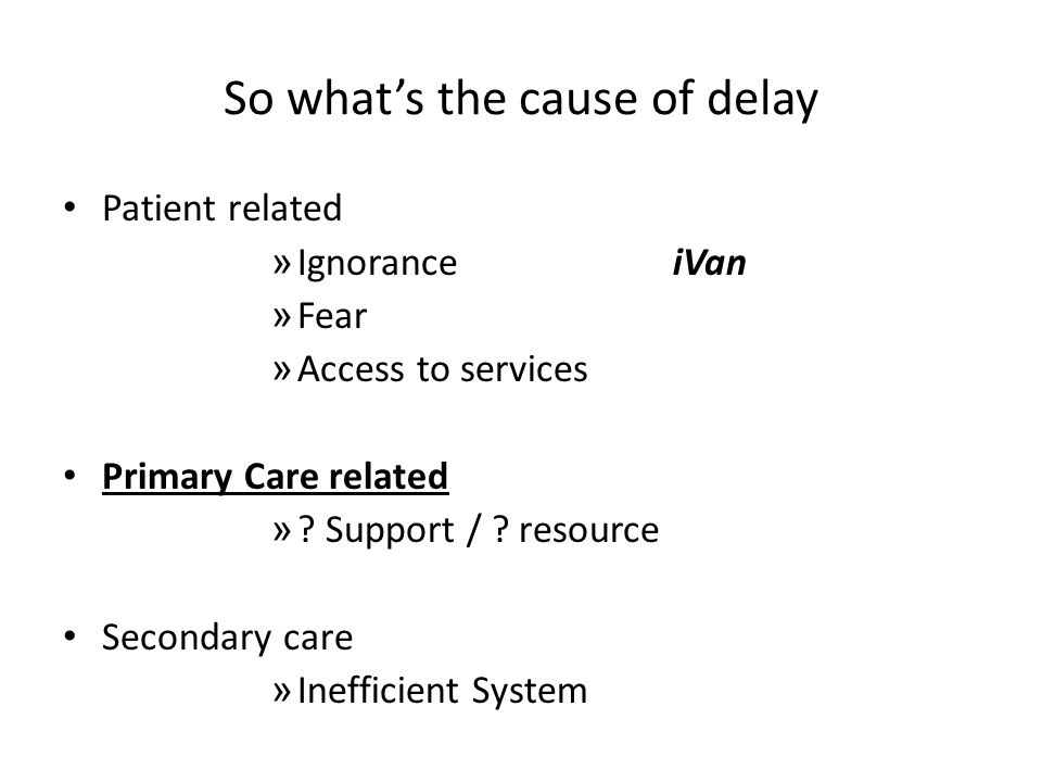 So what's the cause of delay Patient related » Ignorance iVan » Fear » Access to services Primary Care related » .