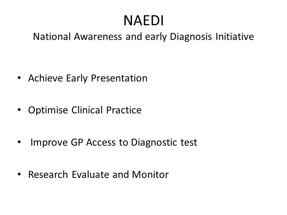NAEDI National Awareness and early Diagnosis Initiative Achieve Early Presentation Optimise Clinical Practice Improve GP Access to Diagnostic test Research Evaluate and Monitor