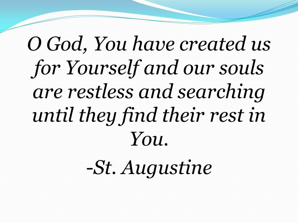 O God, You have created us for Yourself and our souls are restless and searching until they find their rest in You.
