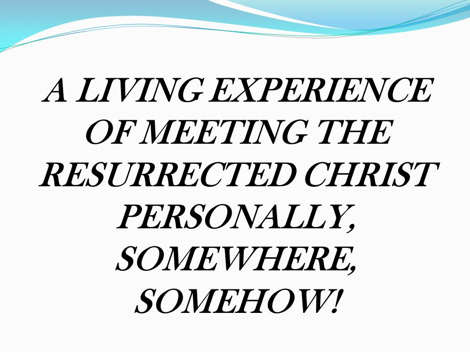 A LIVING EXPERIENCE OF MEETING THE RESURRECTED CHRIST PERSONALLY, SOMEWHERE, SOMEHOW!