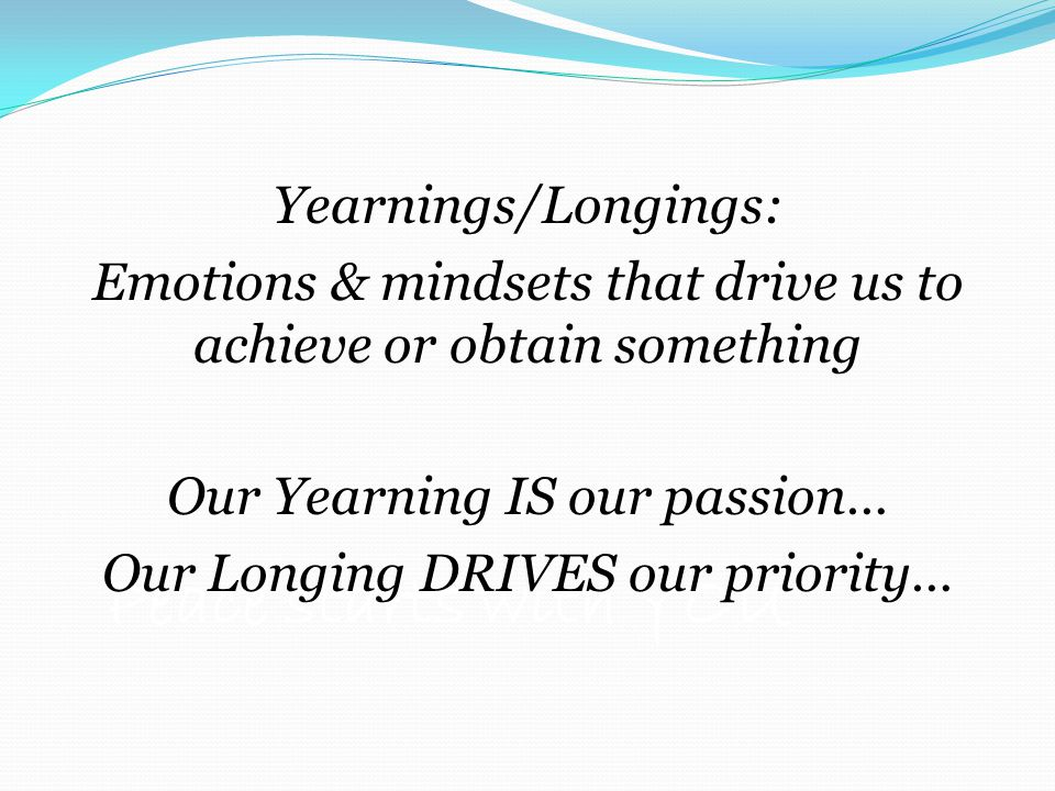Peace starts with YOU Yearnings/Longings: Emotions & mindsets that drive us to achieve or obtain something Our Yearning IS our passion… Our Longing DRIVES our priority…