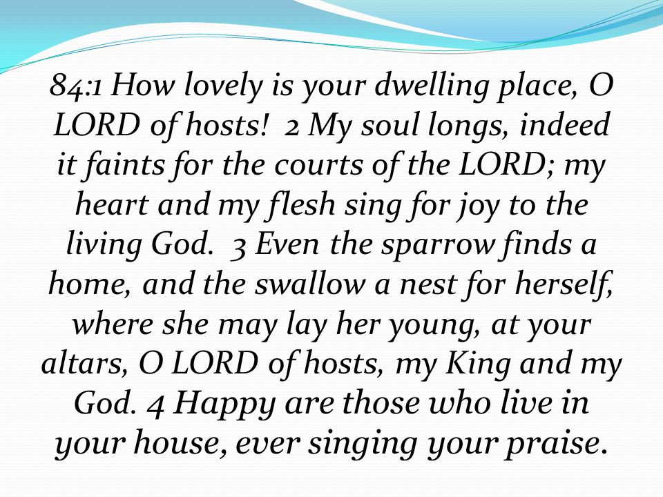 84:1 How lovely is your dwelling place, O LORD of hosts.