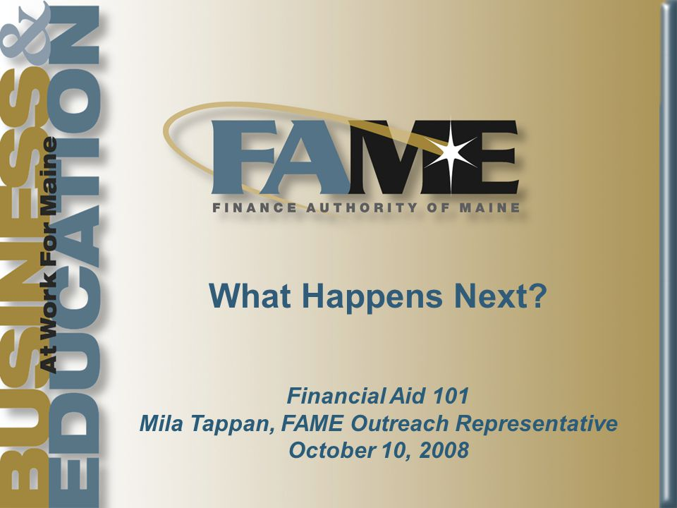 What Happens Next Financial Aid 101 Mila Tappan, FAME Outreach Representative October 10, 2008
