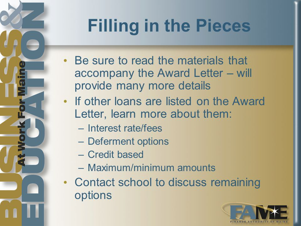Filling in the Pieces Be sure to read the materials that accompany the Award Letter – will provide many more details If other loans are listed on the Award Letter, learn more about them: –Interest rate/fees –Deferment options –Credit based –Maximum/minimum amounts Contact school to discuss remaining options