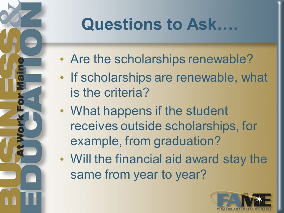 Questions to Ask…. Are the scholarships renewable.