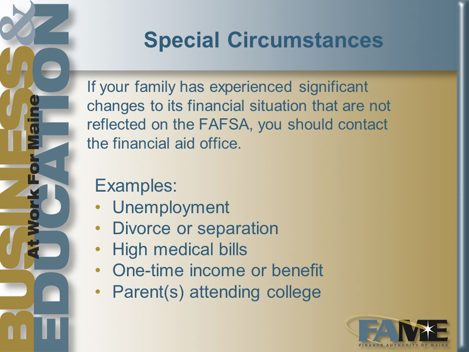Special Circumstances If your family has experienced significant changes to its financial situation that are not reflected on the FAFSA, you should contact the financial aid office.