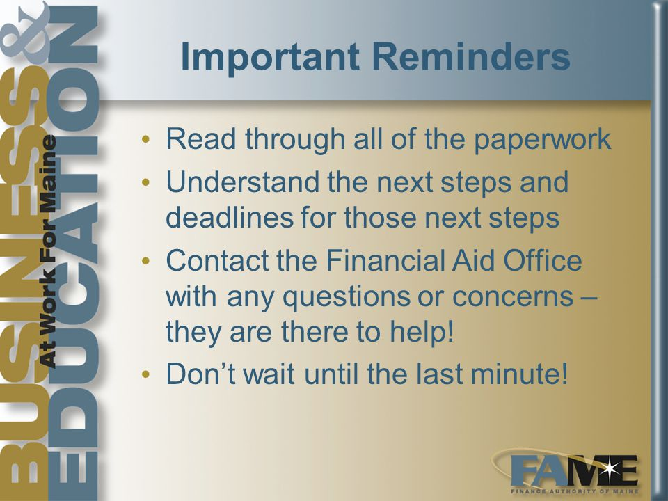 Important Reminders Read through all of the paperwork Understand the next steps and deadlines for those next steps Contact the Financial Aid Office with any questions or concerns – they are there to help.