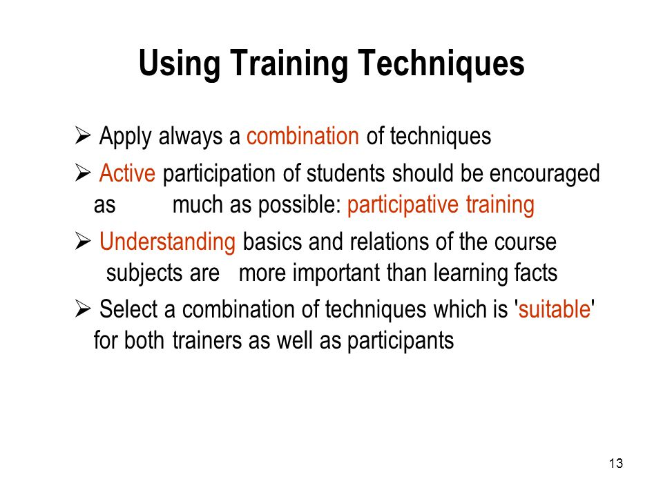13 Using Training Techniques  Apply always a combination of techniques  Active participation of students should be encouraged as much as possible: participative training  Understanding basics and relations of the course subjects are more important than learning facts  Select a combination of techniques which is suitable for both trainers as well as participants