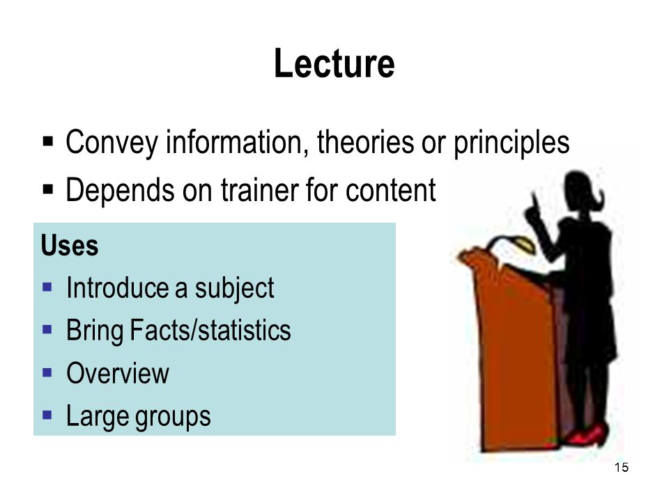 15 Lecture  Convey information, theories or principles  Depends on trainer for content Uses  Introduce a subject  Bring Facts/statistics  Overview  Large groups
