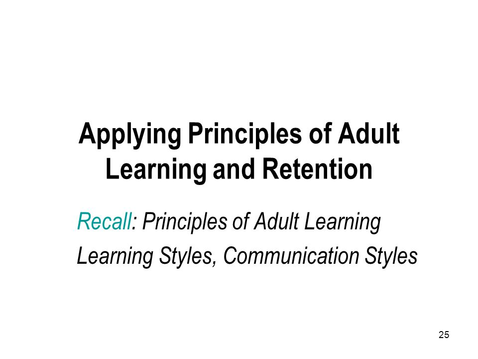 25 Applying Principles of Adult Learning and Retention Recall: Principles of Adult Learning Learning Styles, Communication Styles