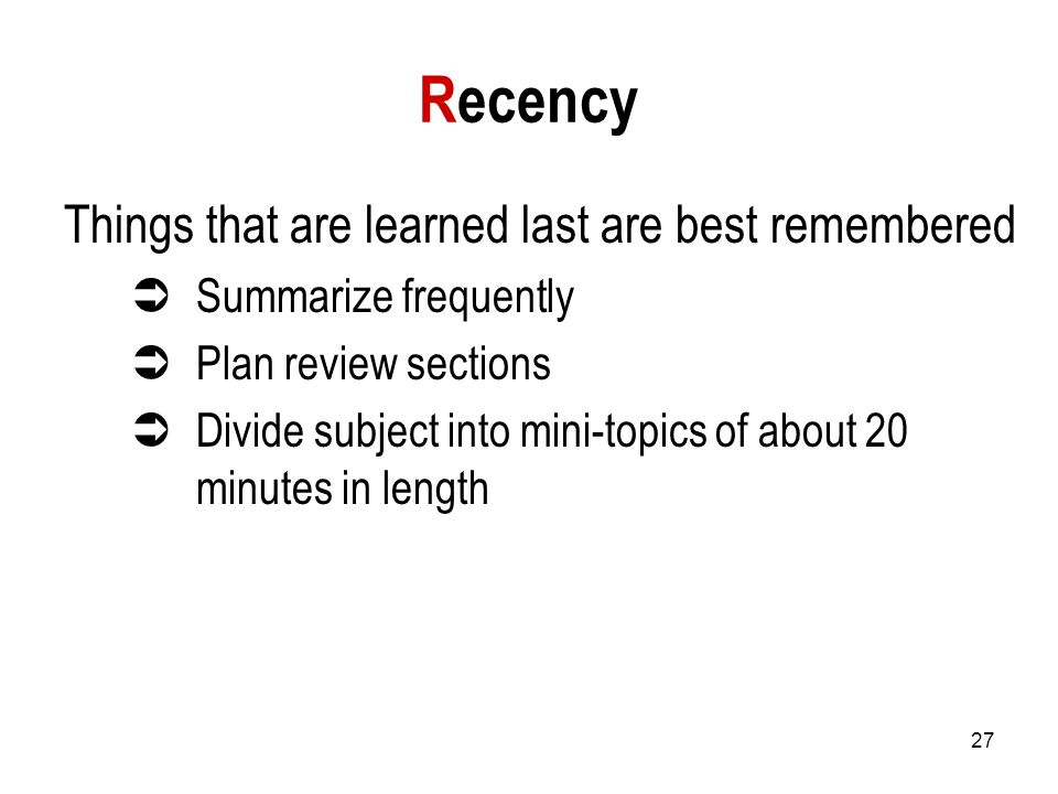 27 Recency Things that are learned last are best remembered  Summarize frequently  Plan review sections  Divide subject into mini-topics of about 20 minutes in length