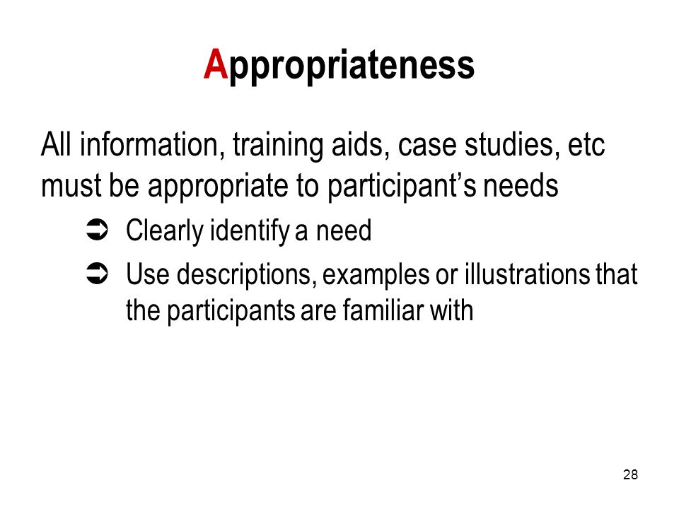 28 Appropriateness All information, training aids, case studies, etc must be appropriate to participant's needs  Clearly identify a need  Use descriptions, examples or illustrations that the participants are familiar with