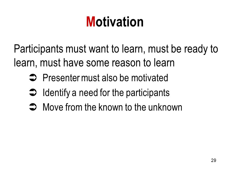 29 Motivation Participants must want to learn, must be ready to learn, must have some reason to learn  Presenter must also be motivated  Identify a need for the participants  Move from the known to the unknown