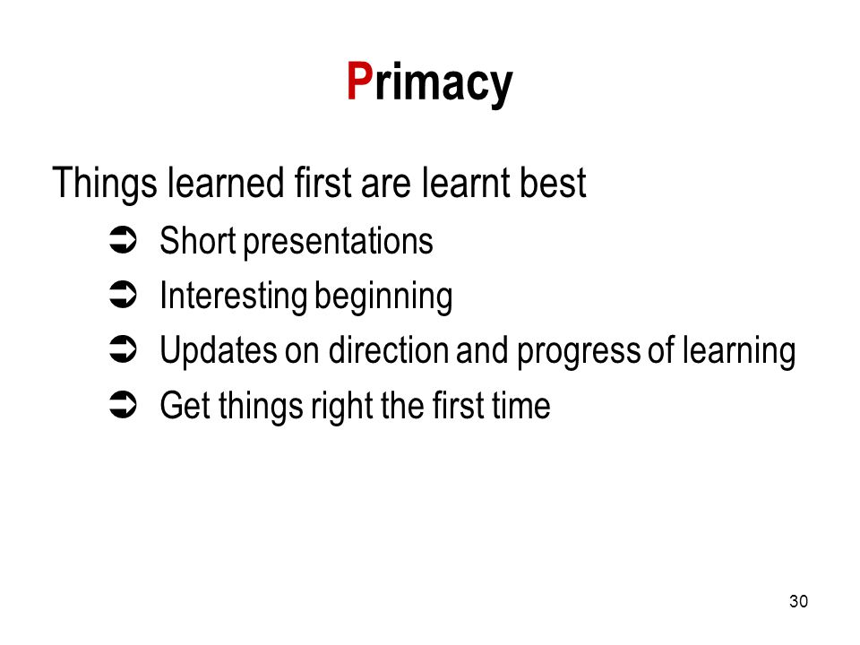 30 Primacy Things learned first are learnt best  Short presentations  Interesting beginning  Updates on direction and progress of learning  Get things right the first time