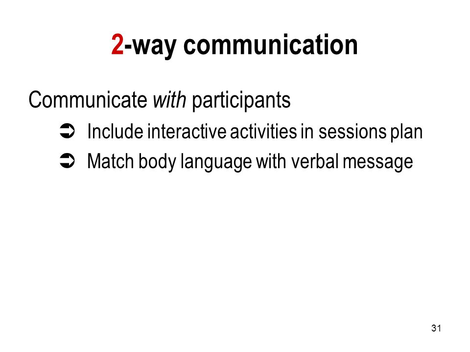 31 2-way communication Communicate with participants  Include interactive activities in sessions plan  Match body language with verbal message